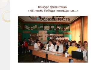 Конкурс презентаций « 65-летию Победы посвящается…»