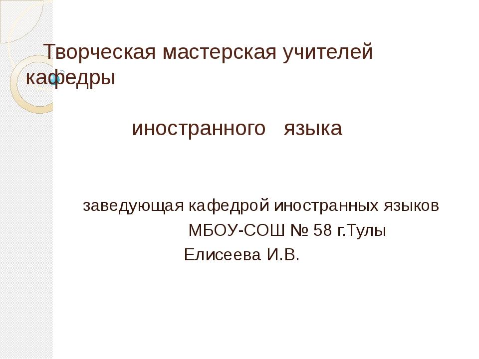 Творческая мастерская учителей кафедры иностранного языка заведующая кафедро...