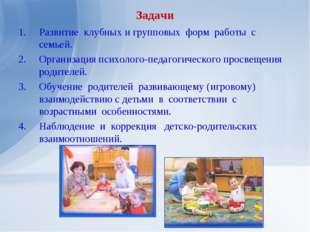 Задачи Развитие клубных и групповых форм работы с семьей. Организация психоло