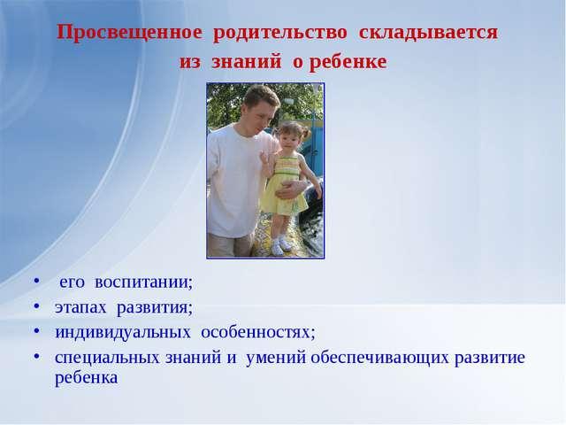 Просвещенное родительство складывается из знаний о ребенке его воспитании; эт...