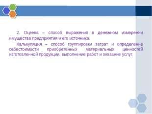 2. Оценка – способ выражения в денежном измерении имущества предприятия и е