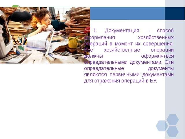 1. Документация – способ оформления хозяйственных операций в момент их сове...