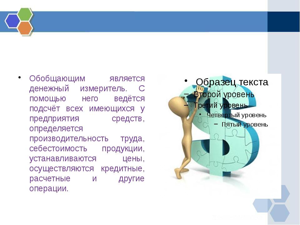 Обобщающим является денежный измеритель. С помощью него ведётся подсчёт всех...