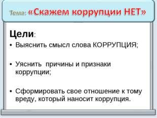 Цели: Выяснить смысл слова КОРРУПЦИЯ; Уяснить причины и признаки коррупции; С