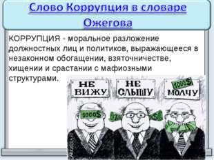 КОРРУПЦИЯ - моральное разложение должностных лиц и политиков, выражающееся в