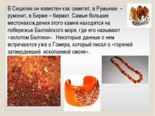 В Сицилии он известен как симетит, в Румынии –румэнит, в Бирме – бирмит. Самы