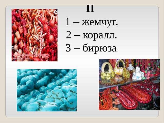 II 1 – жемчуг. 2 – коралл. 3 – бирюза.