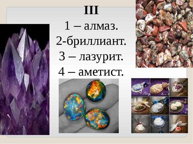 III 1 – алмаз. 2-бриллиант. 3 – лазурит. 4 – аметист.