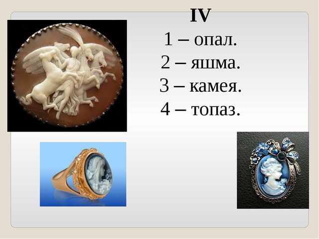 IV 1 – опал. 2 – яшма. 3 – камея. 4 – топаз.