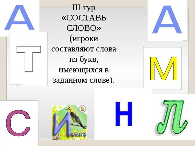 III тур «СОСТАВЬ СЛОВО» (игроки составляют слова из букв, имеющихся в заданно...