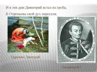 И в эти дни Димитрий встал из гроба, В Отрепьева свой дух переселя. Царевич Д