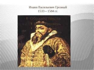 Иоанн Васильевич Грозный 1533 – 1584 гг.