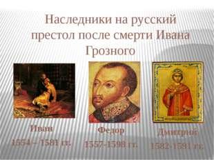 Иван 1554 – 1581 гг. Федор 1557-1598 гг. Дмитрий 1582-1591 гг. Наследники на