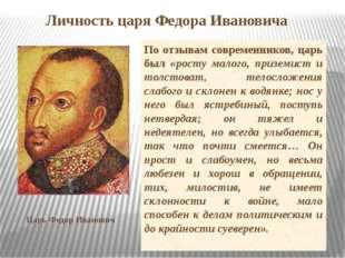 Личность царя Федора Ивановича По отзывам современников, царь был «росту мало