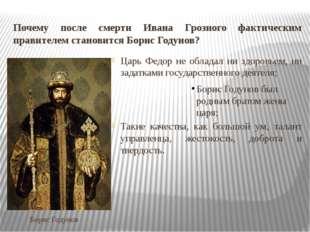 Почему после смерти Ивана Грозного фактическим правителем становится Борис Го
