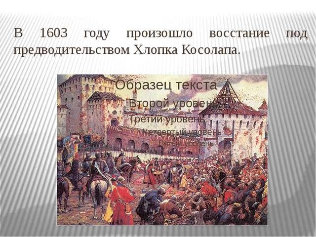 В 1603 году произошло восстание под предводительством Хлопка Косолапа.