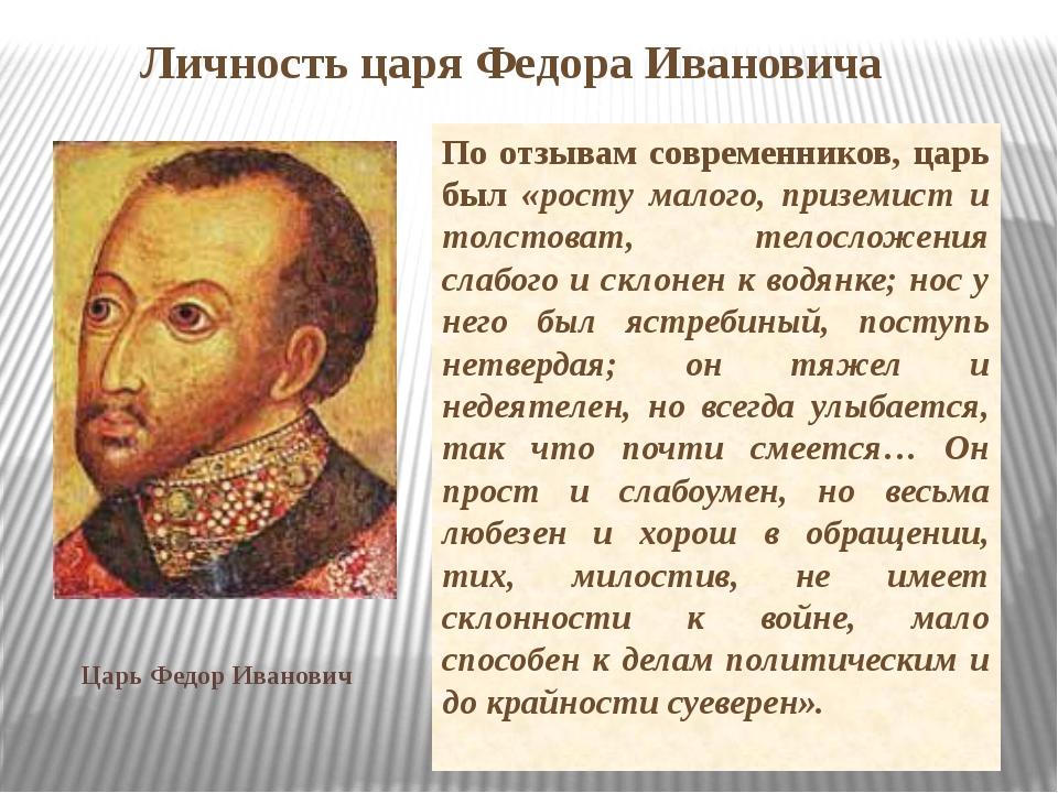 Личность царя Федора Ивановича По отзывам современников, царь был «росту мало...