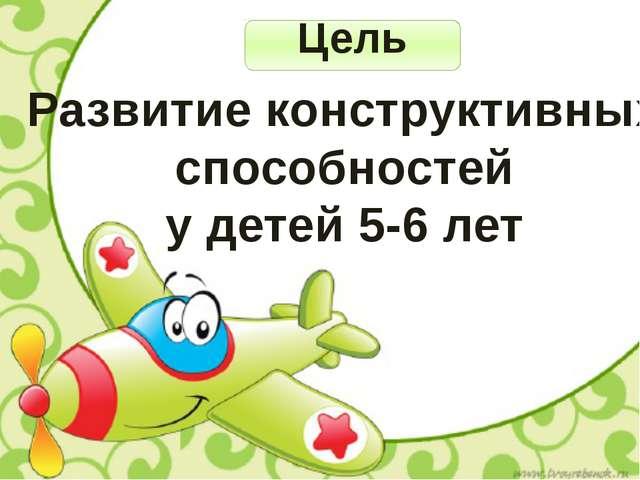 Цель Развитие конструктивных способностей у детей 5-6 лет