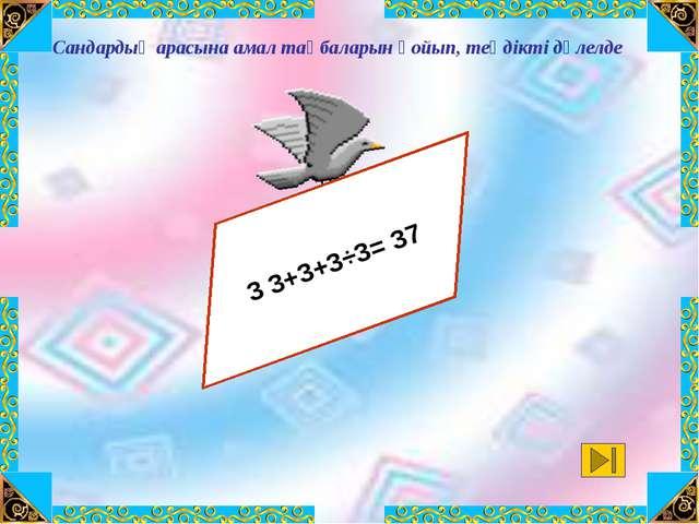 3 3 3 3 3= 37 3 3+3+3÷3= 37 Сандардың арасына амал таңбаларын қойып, теңдікт...