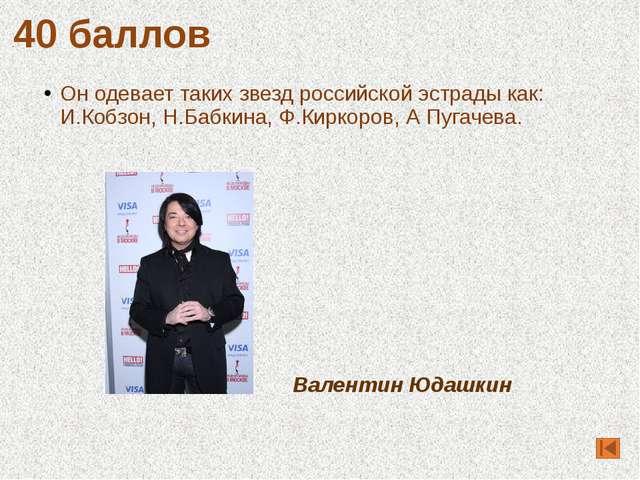 Он одевает таких звезд российской эстрады как: И.Кобзон, Н.Бабкина, Ф.Киркоро...