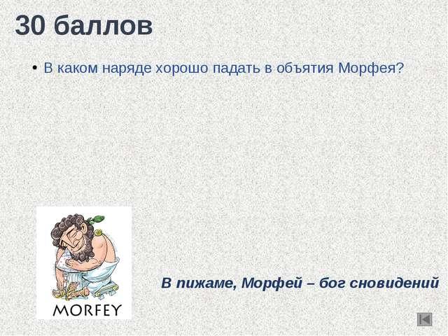 В каком наряде хорошо падать в объятия Морфея? 30 баллов В пижаме, Морфей – б...