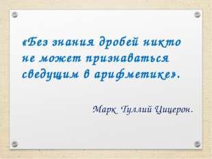 «Без знания дробей никто не может признаваться сведущим в арифметике». Марк