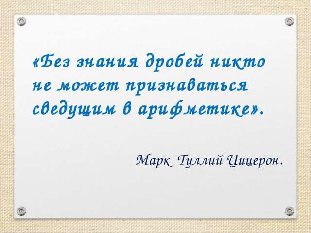 «Без знания дробей никто не может признаваться сведущим в арифметике». Марк...