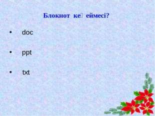 Блокнот кеңеймесі? А)doc В)ppt С)txt