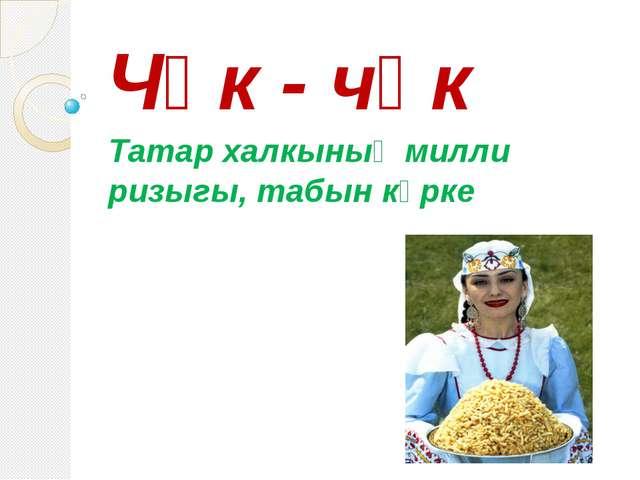 Чәк - чәк Татар халкының милли ризыгы, табын күрке