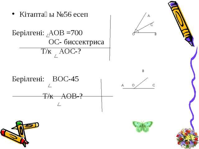 Кітаптағы №56 есеп А С Берілгені: АОВ =700 О В ОС- биссектриса Т/к АОС-? В Бе...