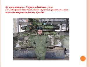 Бу яшь офицер – Рифат абыйның улы Ул Хабаровск краенда хәрби өйрәтүләр вакыты