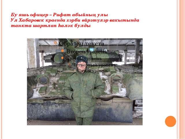 Бу яшь офицер – Рифат абыйның улы Ул Хабаровск краенда хәрби өйрәтүләр вакыты...