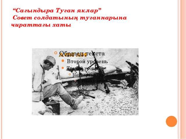 """""""Сагындыра Туган яклар"""" Совет солдатының туганнарына чираттагы хаты"""