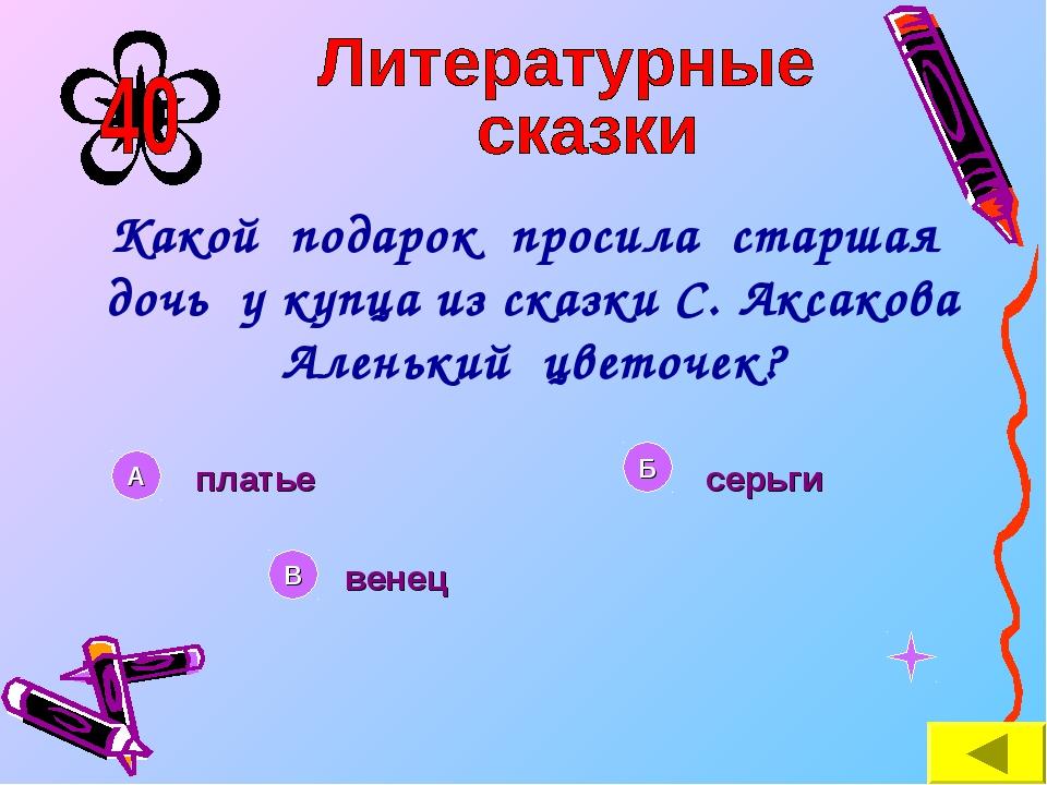 Какой подарок просила старшая дочь у купца из сказки С. Аксакова Аленький цве...