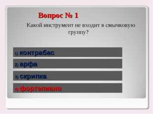 Вопрос № 1 Какой инструмент не входит в смычковую группу? 1) контрабас 2) ар