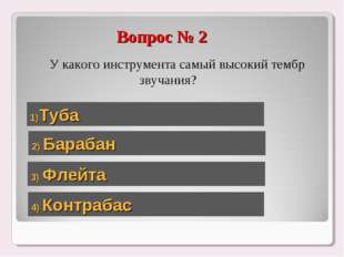 Вопрос № 2 У какого инструмента самый высокий тембр звучания? 1)Туба 2) Бараб