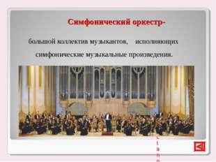 Симфонический оркестр- большой коллектив музыкантов, исполняющих симфонически