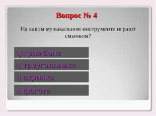 Вопрос № 4 На каком музыкальном инструменте играют смычком? 1) тромбоне 2) тр