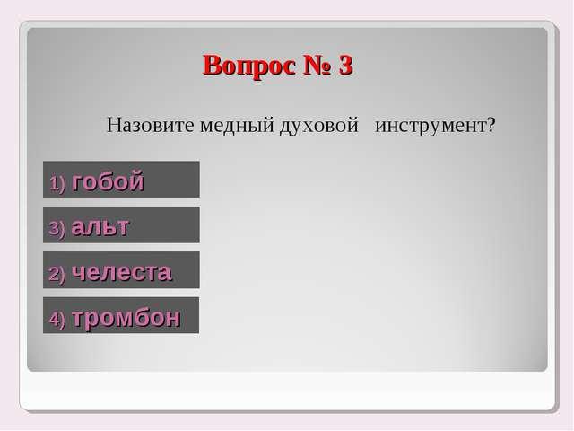 Назовите медный духовой инструмент? Вопрос № 3 1) гобой 2) челеста 3) альт 4...