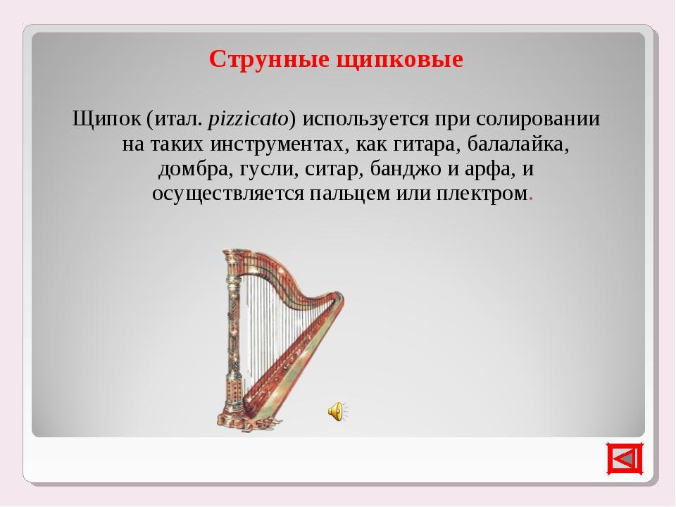 Струнные щипковые Щипок (итал.pizzicato) используется при солировании на так...