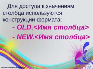 Для доступа к значениям столбца используются конструкции формата: - OLD. - N
