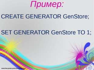 Пример: CREATE GENERATOR GenStore; SET GENERATOR GenStore TO 1;