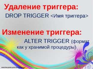 Удаление триггера: DROP TRIGGER  Изменение триггера: ALTER TRIGGER (формат к