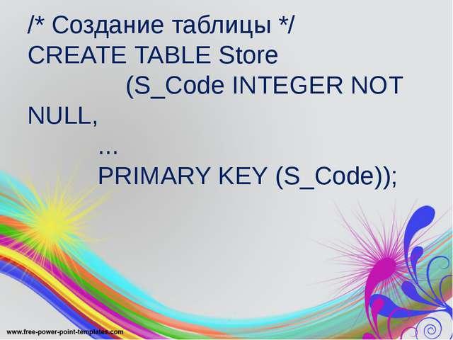 /* Создание таблицы */ CREATE TABLE Store (S_Code INTEGER NOT NULL, ... PRIMA...
