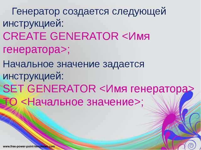 Генератор создается следующей инструкцией: CREATE GENERATOR ; Начальное знач...