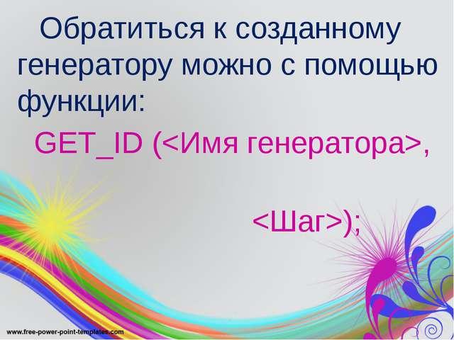 Обратиться к созданному генератору можно с помощью функции: GET_ID (, );