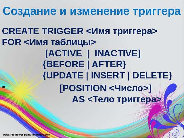 Создание и изменение триггера CREATE TRIGGER  FOR  [ACTIVE | INACTIVE] {BEFOR...