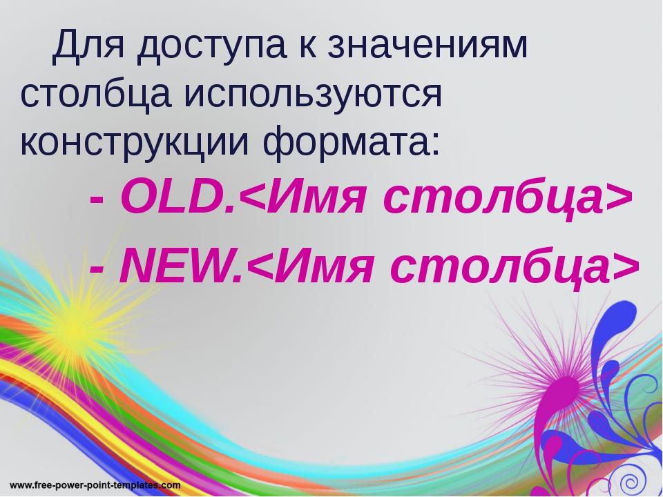 Для доступа к значениям столбца используются конструкции формата: - OLD. - N...