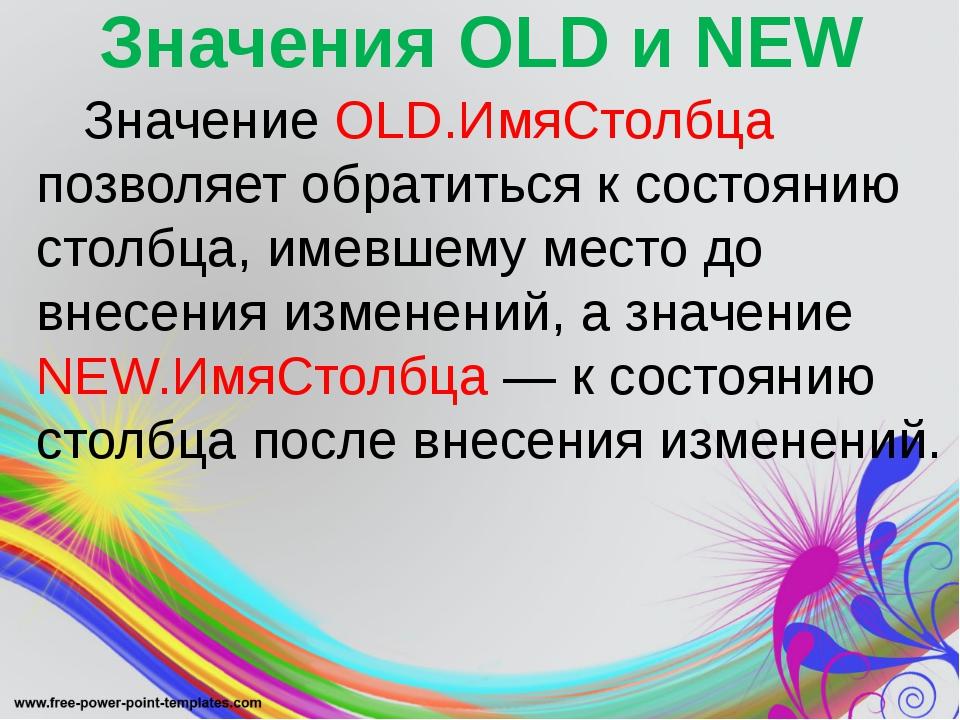 Значения OLD и NEW Значение OLD.ИмяСтолбца позволяет обратиться к состоянию...