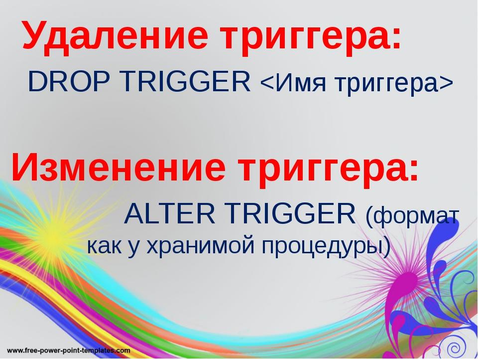 Удаление триггера: DROP TRIGGER  Изменение триггера: ALTER TRIGGER (формат к...